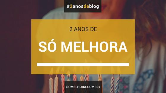 2 anos de blog que Só Melhora! Vocês fazem parte da festa!