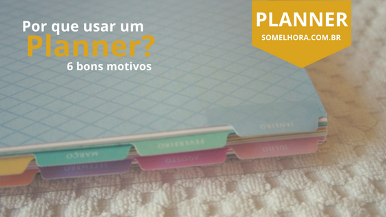 Por que usar um planner: 6 bons motivos